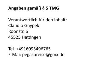 Angaben gemäß § 5 TMG:  Claudio Gnypek Roonstr. 6 45525 Hattingen  Tel. +4916093496765 E-Mai: pegasoreise@gmx.de